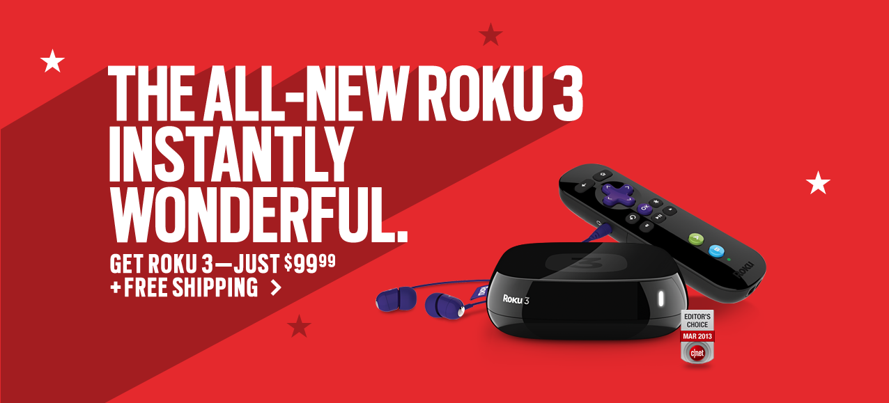 The all-new Roku 3. Instantly wonderful. Get Roku 3 - just $99.99 + free shipping