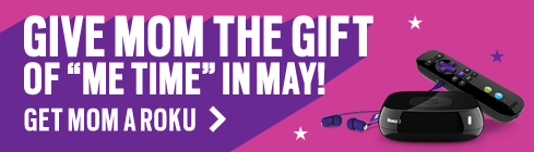 Give mom the gift of me time in May. Get mom a Roku.